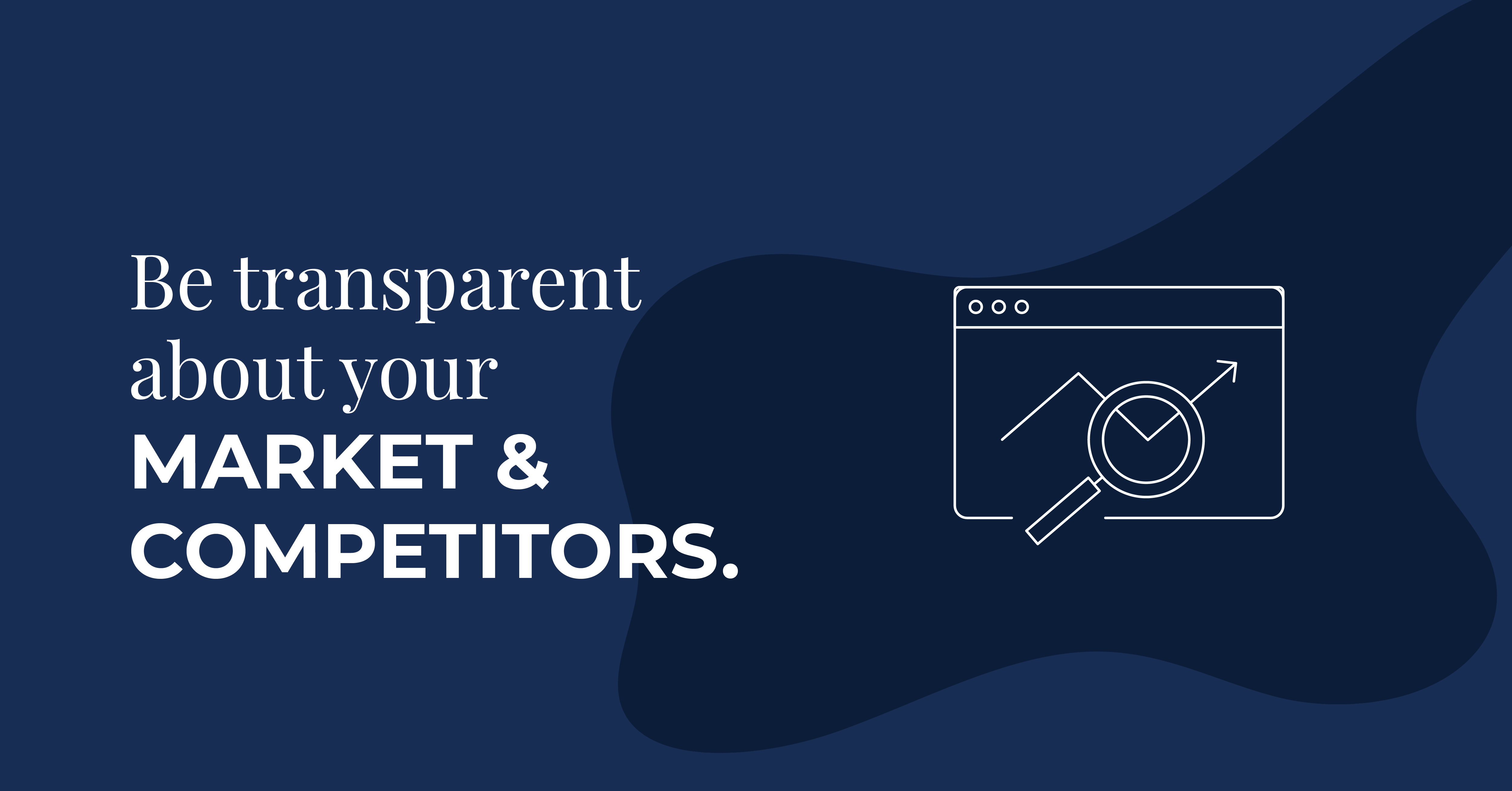 Be transparent about your market and competitors