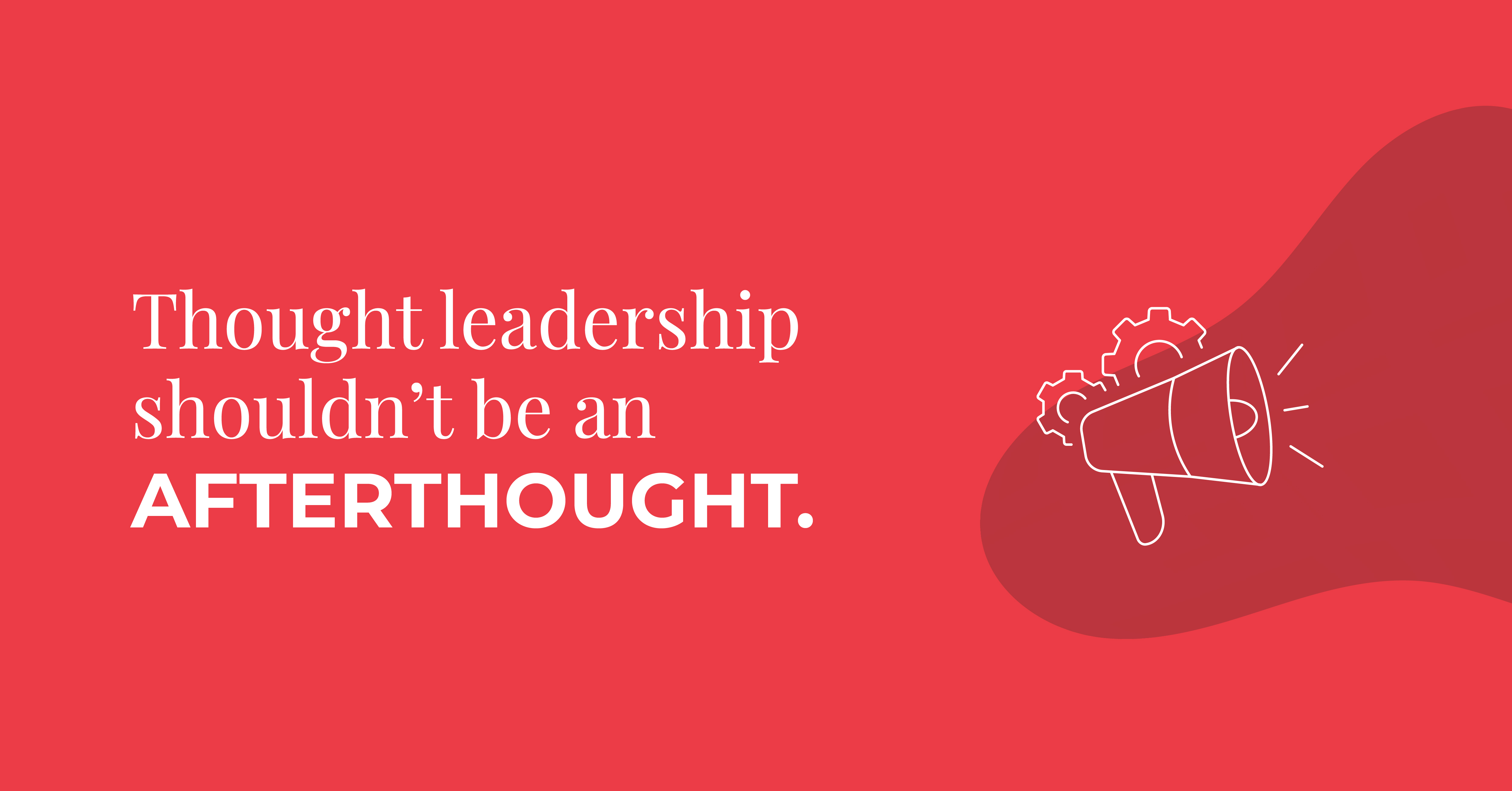 thought leadership shouldnt be an afterthought
